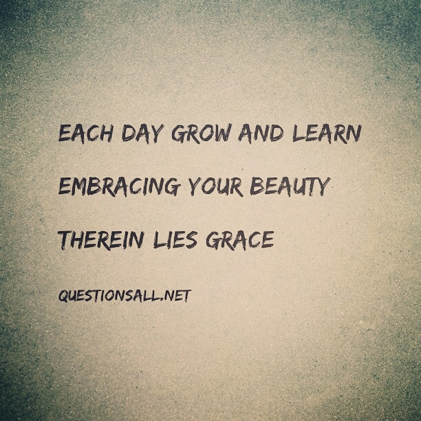 Each day grow and learn,  Embracing your beauty,  Therein lies grace
