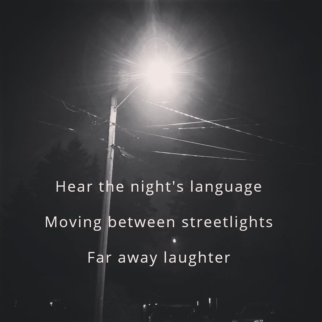 Hear the night's language, Moving between streetlights  Far away laughter